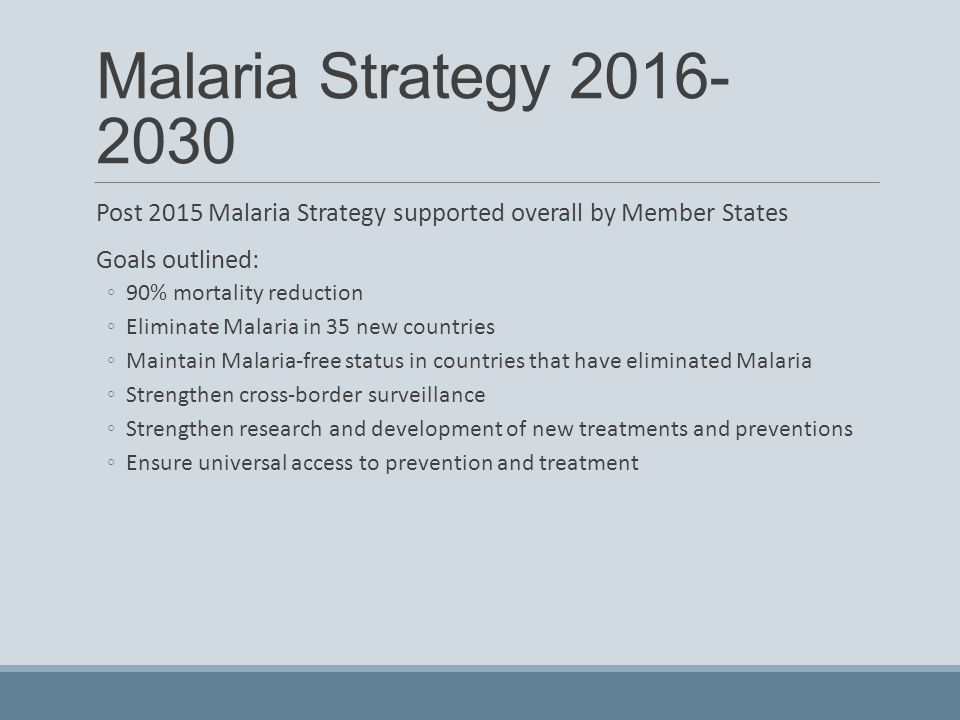 Malaria Strategy 2016- 2030 Post 2015 Malaria Strategy supported overall by Member States Goals outlined: ◦90% mortality reduction ◦Eliminate Malaria in 35 new countries ◦Maintain Malaria-free status in countries that have eliminated Malaria ◦Strengthen cross-border surveillance ◦Strengthen research and development of new treatments and preventions ◦Ensure universal access to prevention and treatment