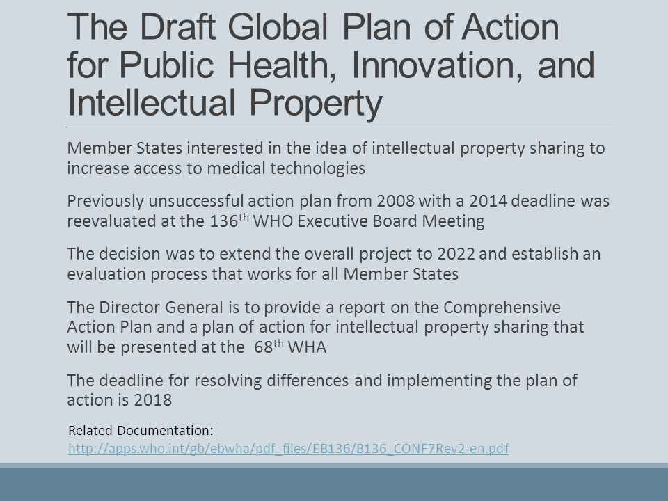 The Draft Global Plan of Action for Public Health, Innovation, and Intellectual Property Member States interested in the idea of intellectual property sharing to increase access to medical technologies Previously unsuccessful action plan from 2008 with a 2014 deadline was reevaluated at the 136 th WHO Executive Board Meeting The decision was to extend the overall project to 2022 and establish an evaluation process that works for all Member States The Director General is to provide a report on the Comprehensive Action Plan and a plan of action for intellectual property sharing that will be presented at the 68 th WHA The deadline for resolving differences and implementing the plan of action is 2018 Related Documentation: http://apps.who.int/gb/ebwha/pdf_files/EB136/B136_CONF7Rev2-en.pdf
