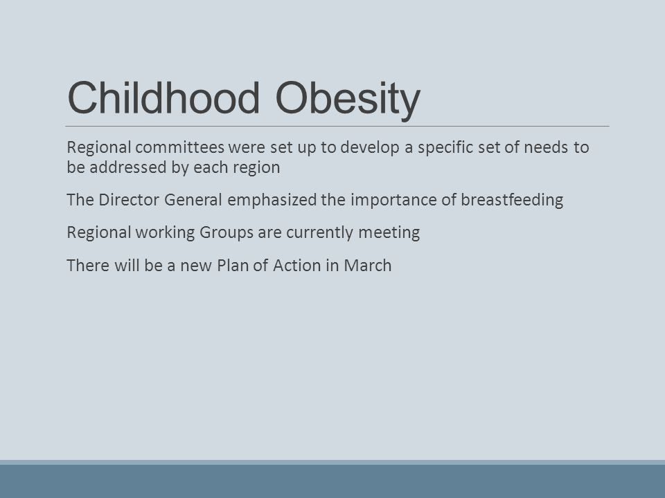 Childhood Obesity Regional committees were set up to develop a specific set of needs to be addressed by each region The Director General emphasized the importance of breastfeeding Regional working Groups are currently meeting There will be a new Plan of Action in March