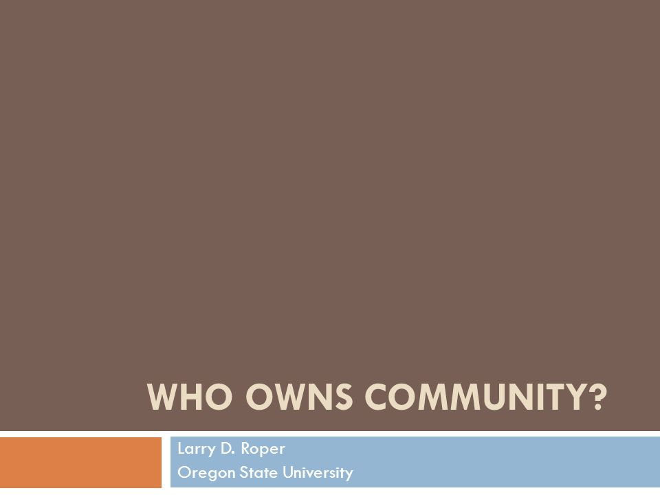 WHO OWNS COMMUNITY Larry D. Roper Oregon State University