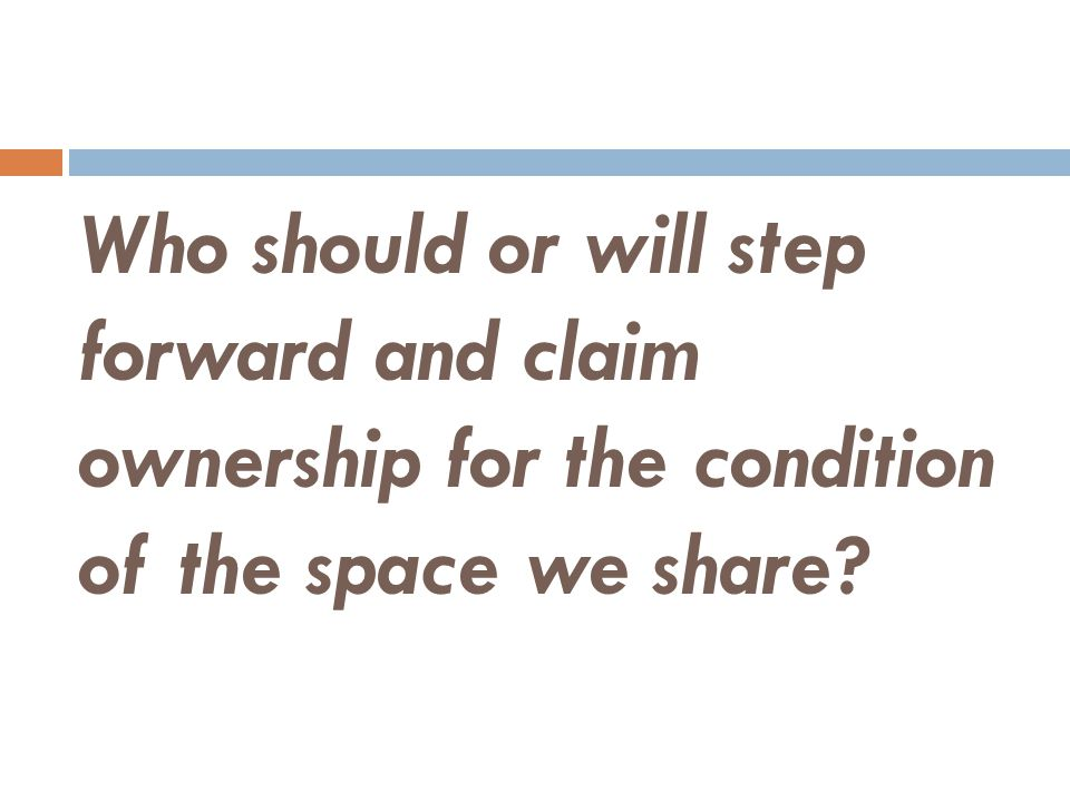 Who should or will step forward and claim ownership for the condition of the space we share