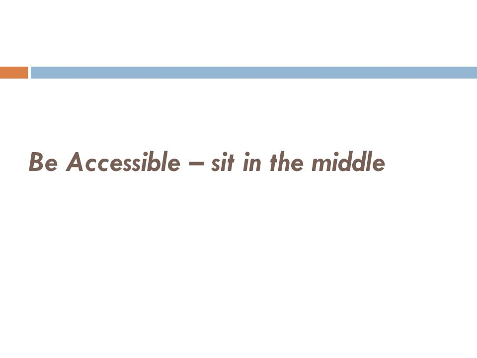 Be Accessible – sit in the middle