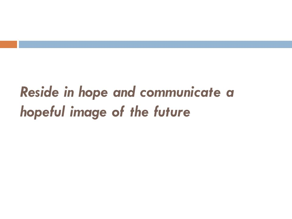Reside in hope and communicate a hopeful image of the future