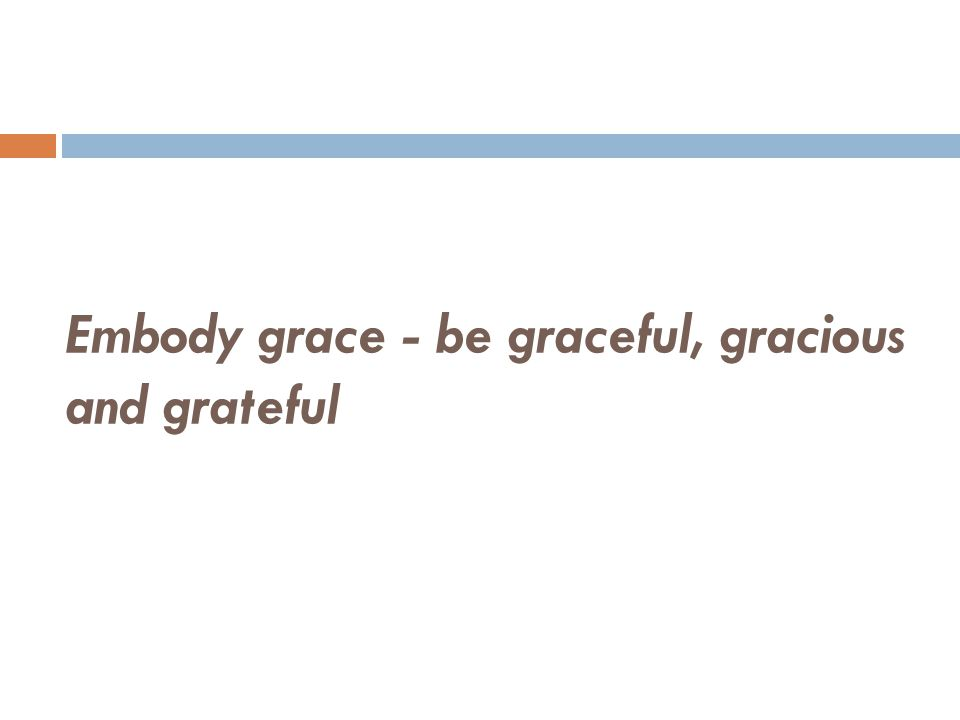 Embody grace - be graceful, gracious and grateful