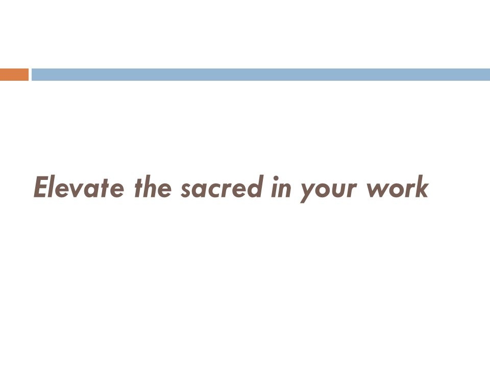 Elevate the sacred in your work
