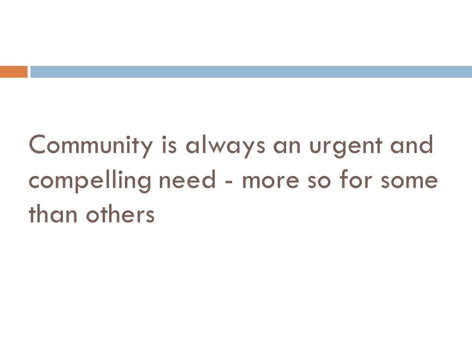 Community is always an urgent and compelling need - more so for some than others