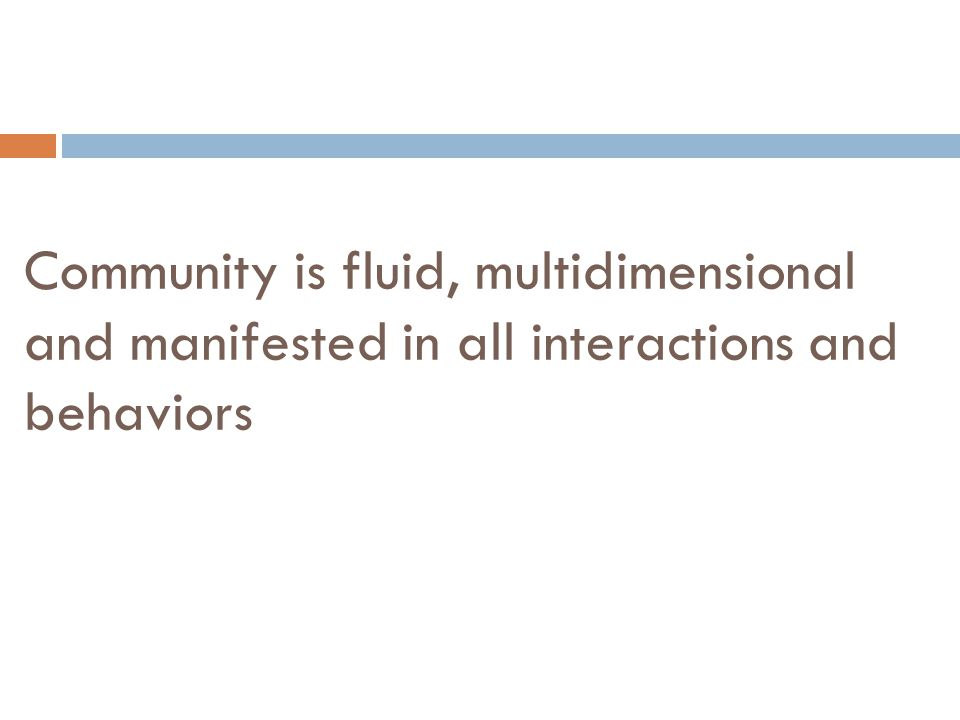 Community is fluid, multidimensional and manifested in all interactions and behaviors