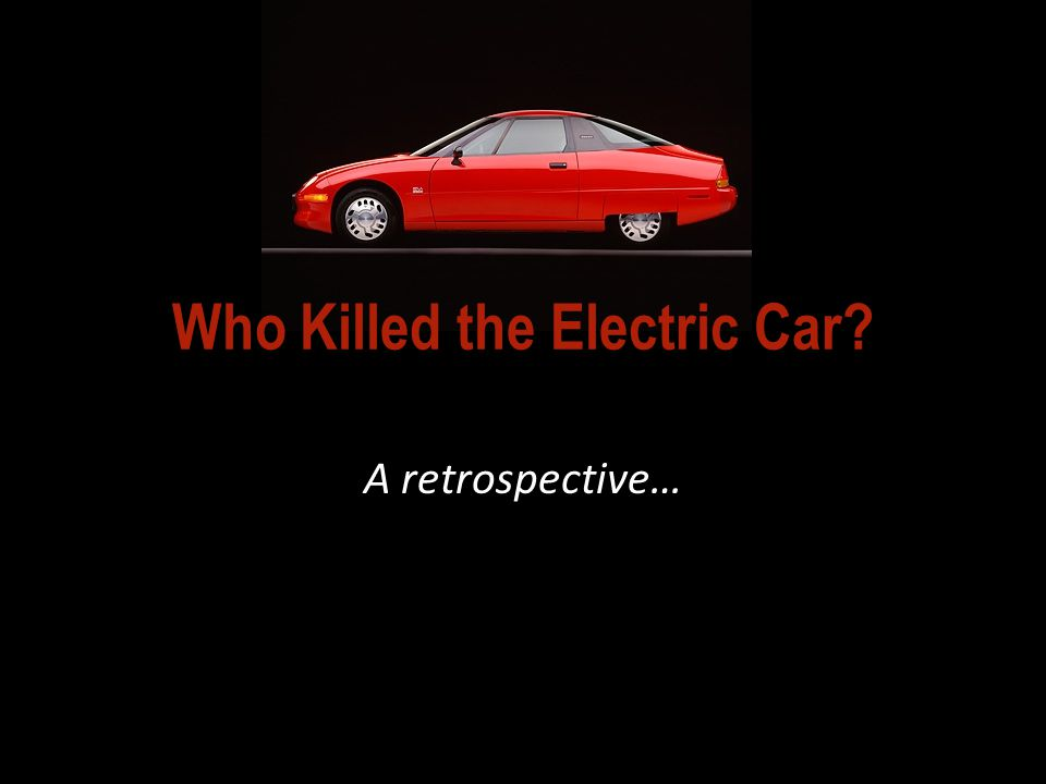 So… WHO KILLED THE ELECTRIC CAR, according to the film? 2006 video documentary: