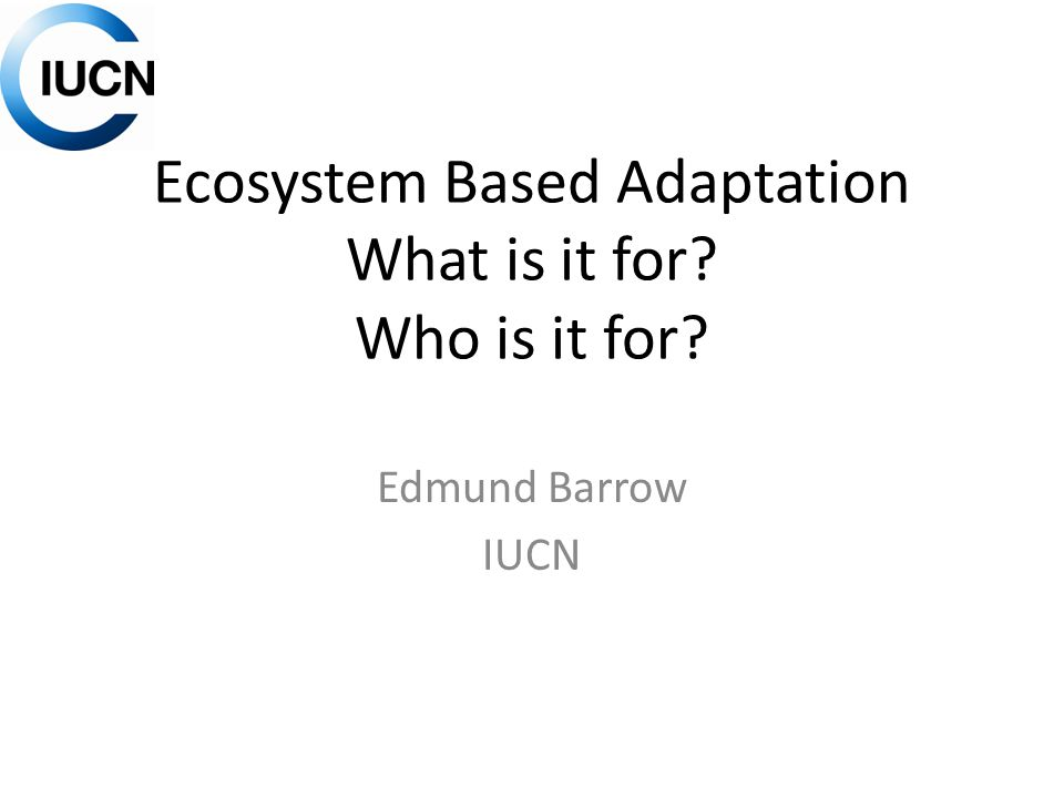 Ecosystem Based Adaptation What is it for Who is it for Edmund Barrow IUCN