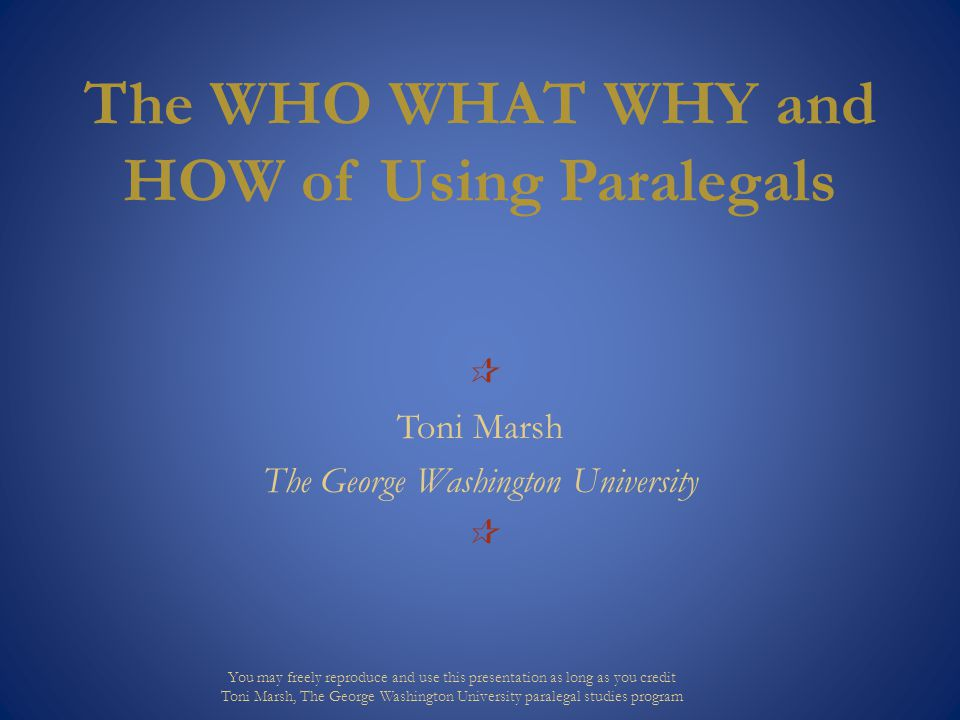 The WHO WHAT WHY and HOW of Using Paralegals  Toni Marsh The George Washington University  You may freely reproduce and use this presentation as long as you credit Toni Marsh, The George Washington University paralegal studies program