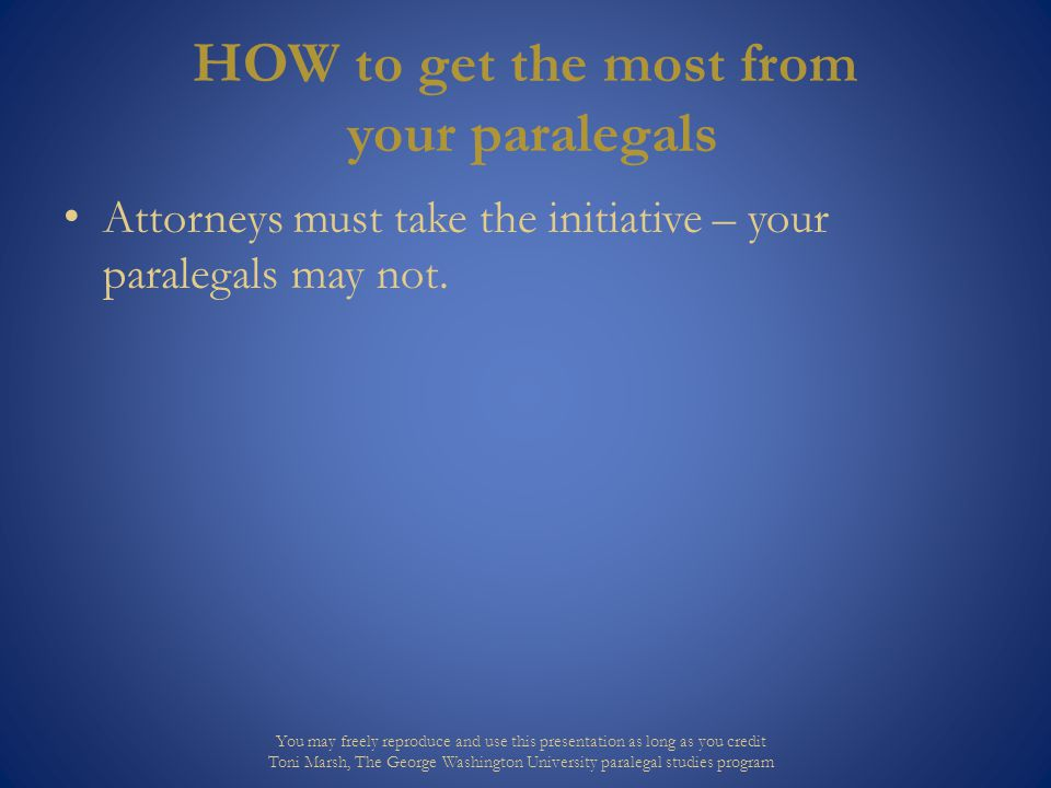 HOW to get the most from your paralegals Attorneys must take the initiative – your paralegals may not.