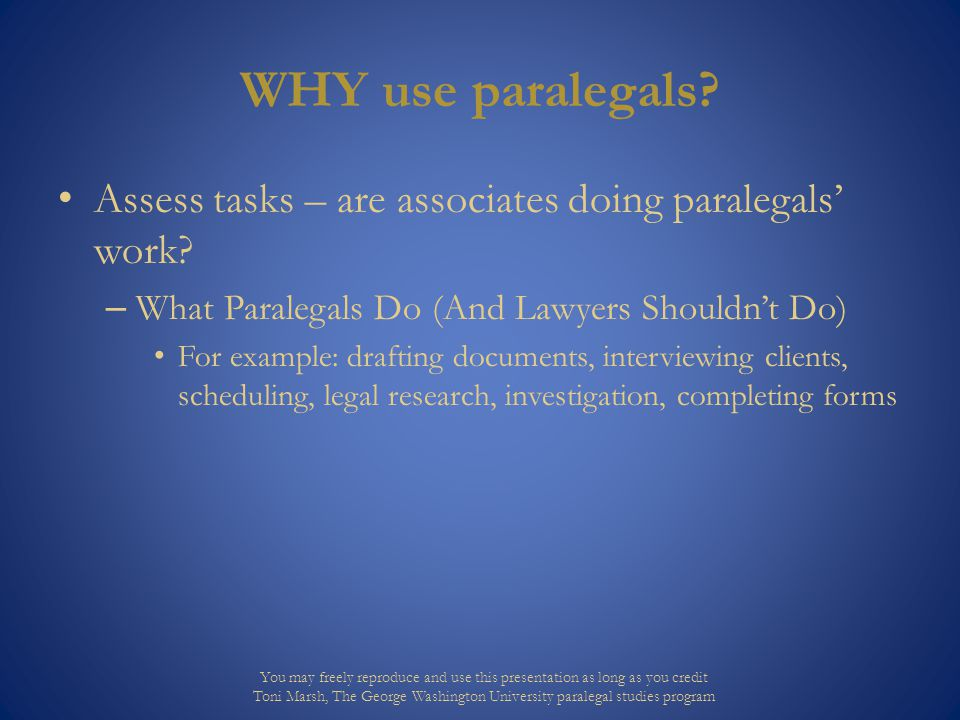 WHY use paralegals. Assess tasks – are associates doing paralegals' work.