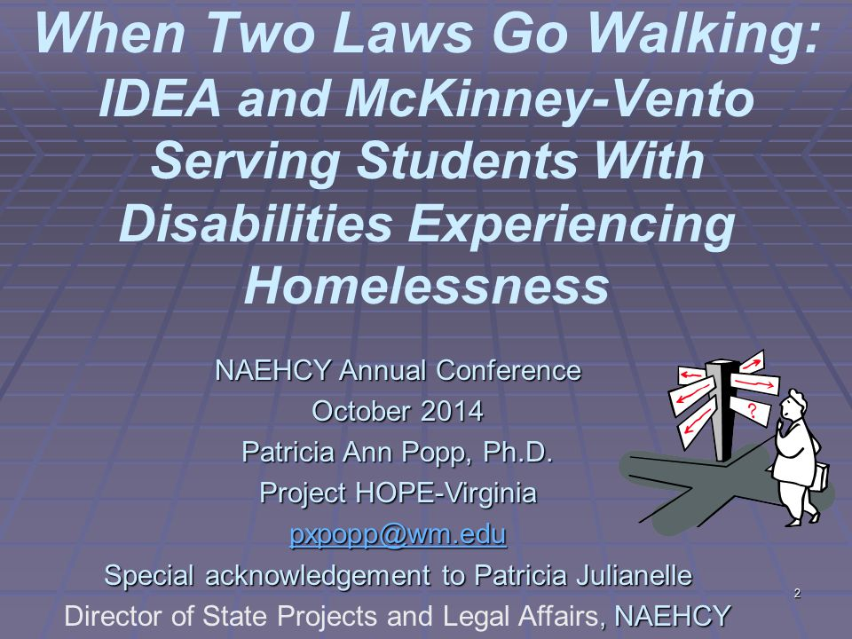 2 When Two Laws Go Walking: IDEA and McKinney-Vento Serving Students With Disabilities Experiencing Homelessness NAEHCY Annual Conference October 2014 Patricia Ann Popp, Ph.D.