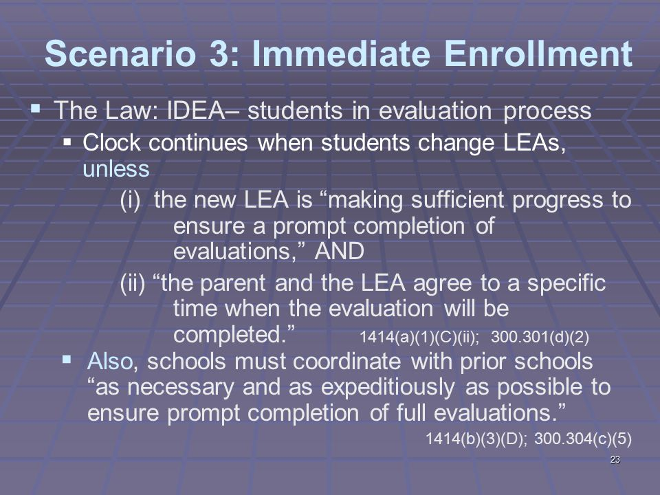 23 Scenario 3: Immediate Enrollment  The Law: IDEA– students in evaluation process  Clock continues when students change LEAs, unless (i) the new LEA is making sufficient progress to ensure a prompt completion of evaluations, AND (ii) the parent and the LEA agree to a specific time when the evaluation will be completed. 1414(a)(1)(C)(ii); 300.301(d)(2)  Also, schools must coordinate with prior schools as necessary and as expeditiously as possible to ensure prompt completion of full evaluations. 1414(b)(3)(D); 300.304(c)(5)