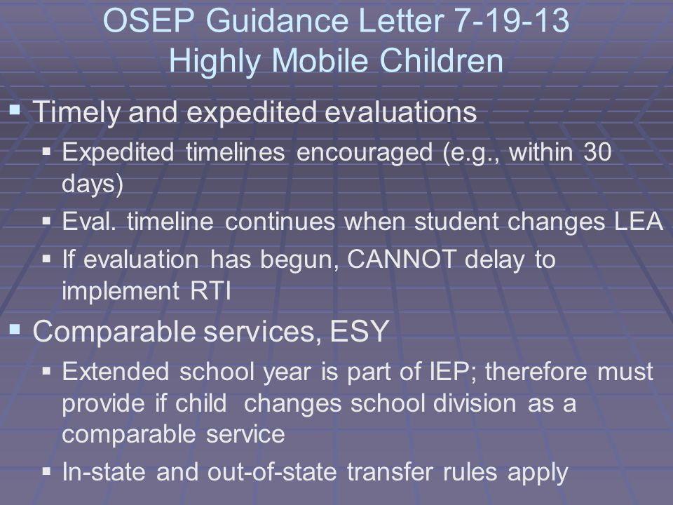 OSEP Guidance Letter 7-19-13 Highly Mobile Children  Timely and expedited evaluations  Expedited timelines encouraged (e.g., within 30 days)  Eval.