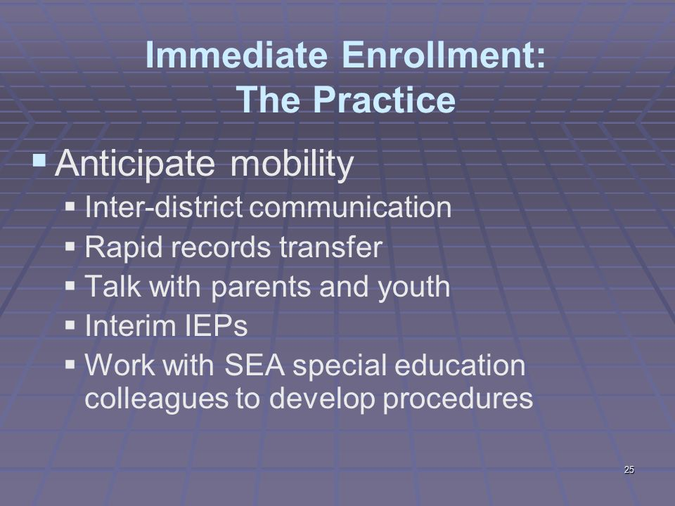 25 Immediate Enrollment: The Practice  Anticipate mobility  Inter-district communication  Rapid records transfer  Talk with parents and youth  Interim IEPs  Work with SEA special education colleagues to develop procedures