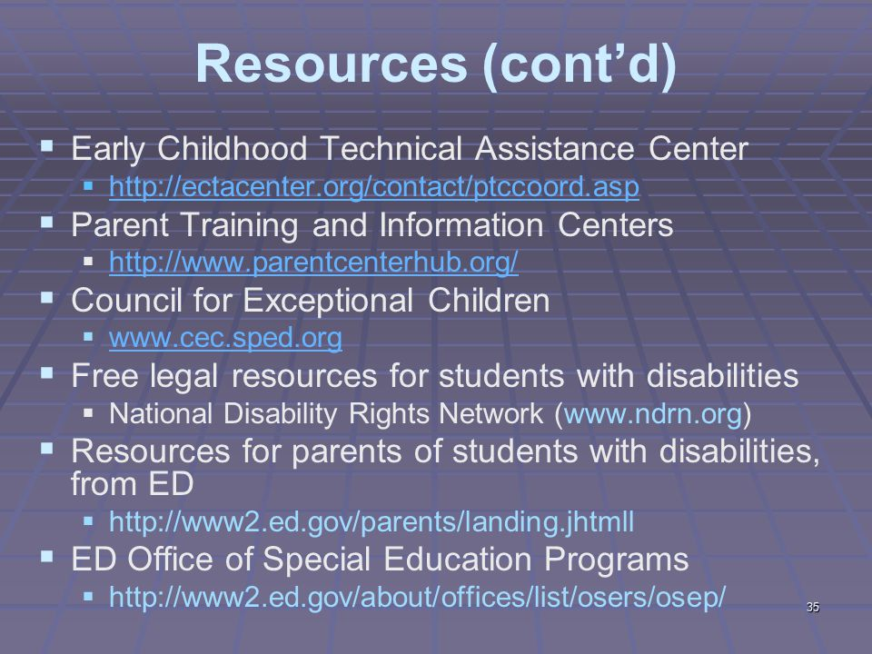 35 Resources (cont'd)  Early Childhood Technical Assistance Center  http://ectacenter.org/contact/ptccoord.asp http://ectacenter.org/contact/ptccoord.asp  Parent Training and Information Centers  http://www.parentcenterhub.org/ http://www.parentcenterhub.org/  Council for Exceptional Children  www.cec.sped.org www.cec.sped.org  Free legal resources for students with disabilities  National Disability Rights Network (www.ndrn.org)  Resources for parents of students with disabilities, from ED  http://www2.ed.gov/parents/landing.jhtmll  ED Office of Special Education Programs  http://www2.ed.gov/about/offices/list/osers/osep/