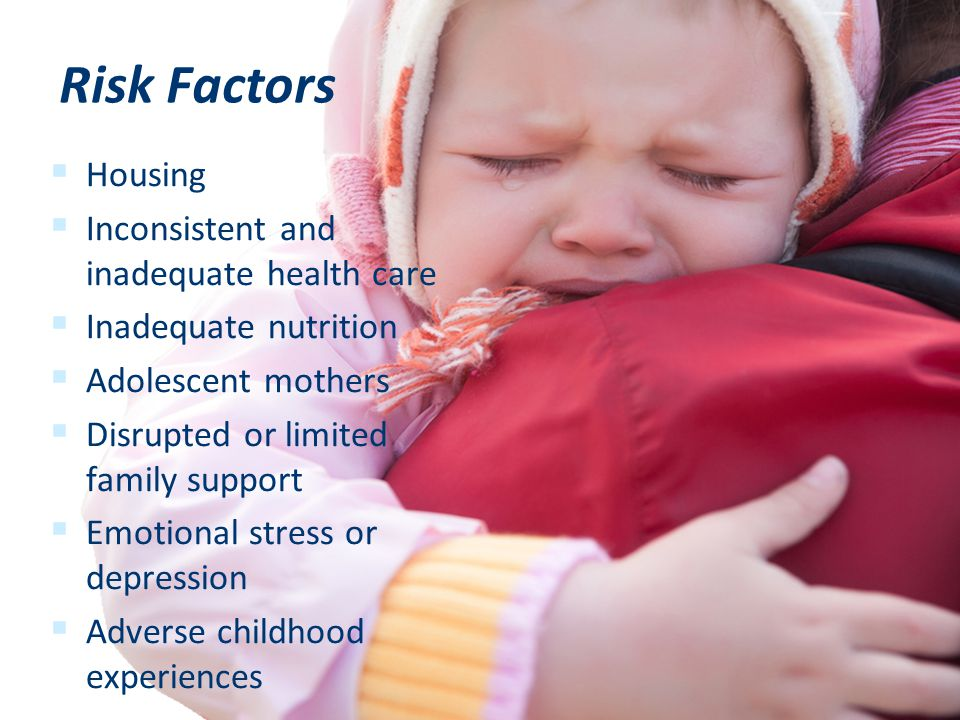  Housing  Inconsistent and inadequate health care  Inadequate nutrition  Adolescent mothers  Disrupted or limited family support  Emotional stress or depression  Adverse childhood experiences Risk Factors