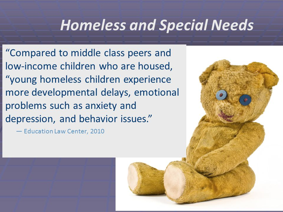Homeless and Special Needs Compared to middle class peers and low-income children who are housed, young homeless children experience more developmental delays, emotional problems such as anxiety and depression, and behavior issues. — Education Law Center, 2010