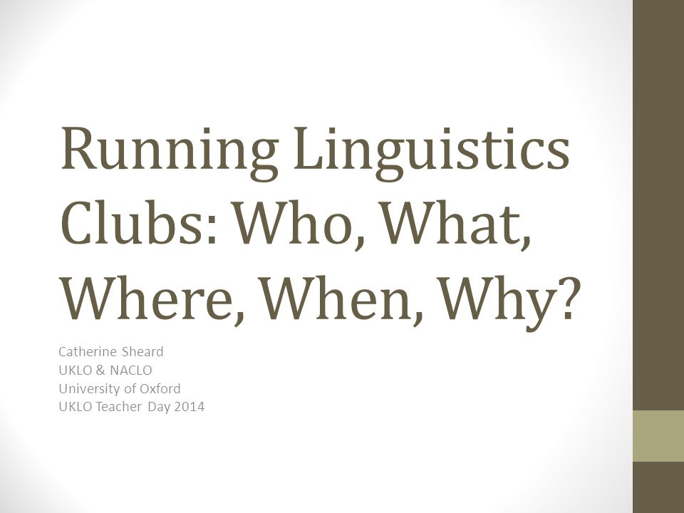 Running Linguistics Clubs: Who, What, Where, When, Why? Catherine Sheard UKLO & NACLO University of Oxford UKLO Teacher Day 2014