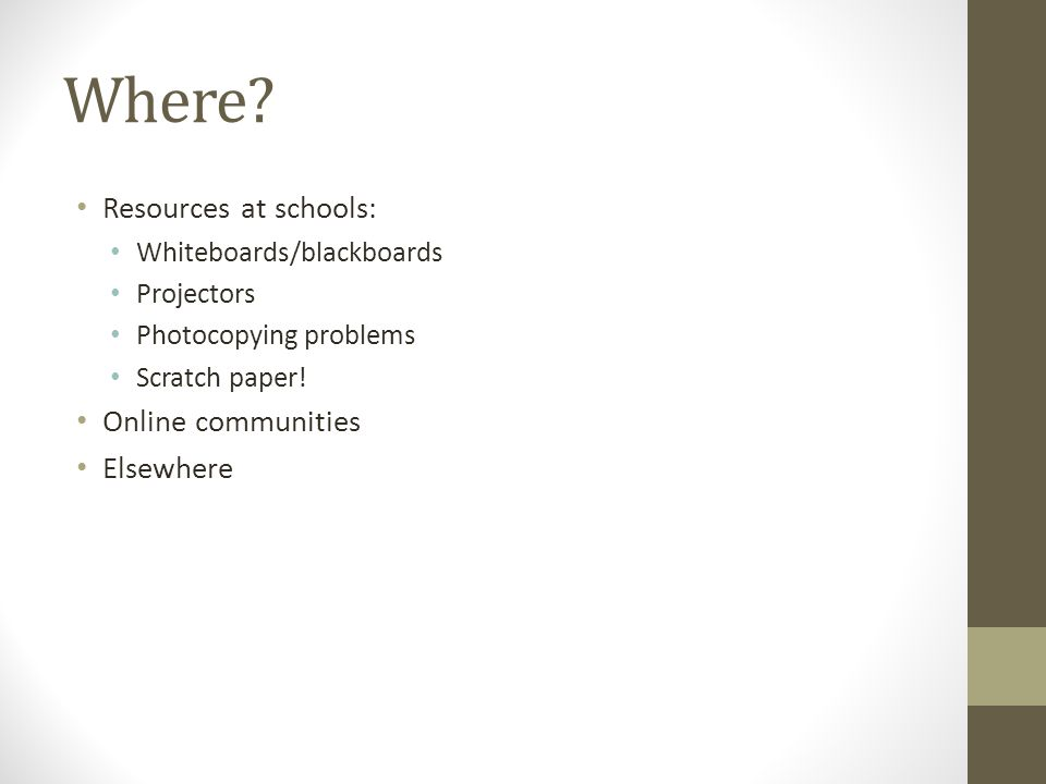 Where? Resources at schools: Whiteboards/blackboards Projectors Photocopying problems Scratch paper! Online communities Elsewhere