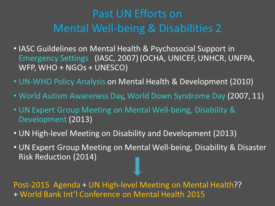 Past UN Efforts on Mental Well-being & Disabilities 2 IASC Guildelines on Mental Health & Psychosocial Support in Emergency Settings (IASC, 2007) (OCHA, UNICEF, UNHCR, UNFPA, WFP, WHO + NGOs + UNESCO) UN-WHO Policy Analysis on Mental Health & Development (2010) World Autism Awareness Day, World Down Syndrome Day (2007, 11) UN Expert Group Meeting on Mental Well-being, Disability & Development (2013) UN High-level Meeting on Disability and Development (2013) UN Expert Group Meeting on Mental Well-being, Disability & Disaster Risk Reduction (2014) Post-2015 Agenda + UN High-level Meeting on Mental Health?.