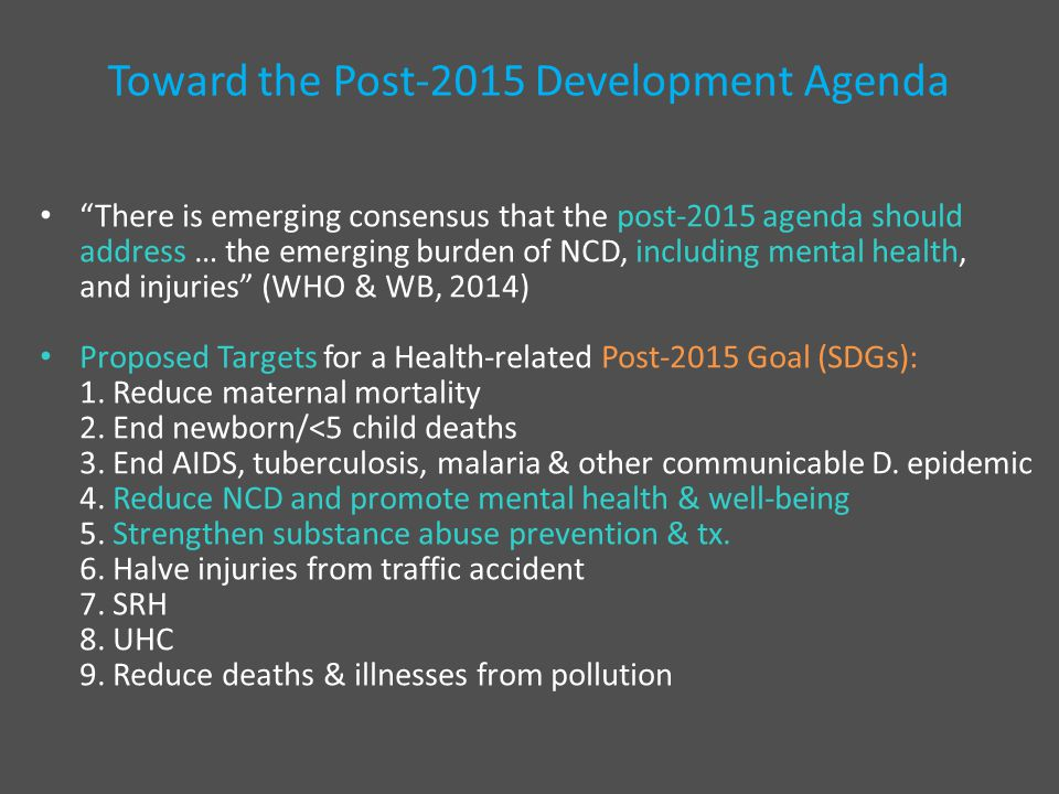 Toward the Post-2015 Development Agenda There is emerging consensus that the post-2015 agenda should address … the emerging burden of NCD, including mental health, and injuries (WHO & WB, 2014) Proposed Targets for a Health-related Post-2015 Goal (SDGs): 1.