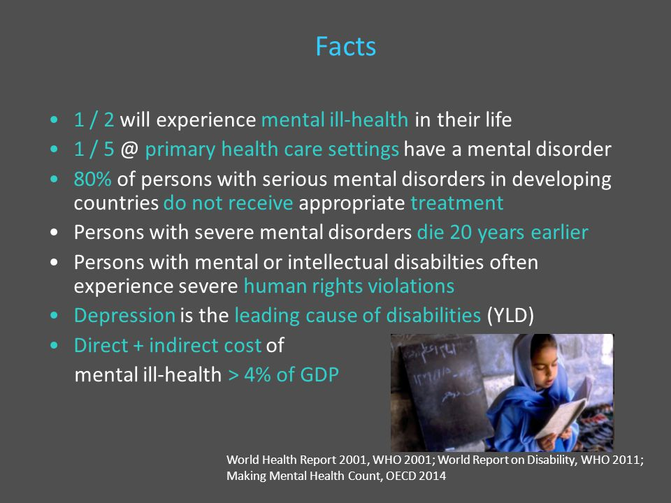 Facts 1 / 2 will experience mental ill-health in their life 1 / 5 @ primary health care settings have a mental disorder 80% of persons with serious mental disorders in developing countries do not receive appropriate treatment Persons with severe mental disorders die 20 years earlier Persons with mental or intellectual disabilties often experience severe human rights violations Depression is the leading cause of disabilities (YLD) Direct + indirect cost of mental ill-health > 4% of GDP World Health Report 2001, WHO 2001; World Report on Disability, WHO 2011; Making Mental Health Count, OECD 2014