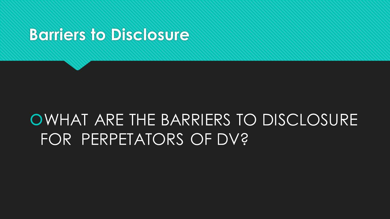 Barriers to Disclosure  WHAT ARE THE BARRIERS TO DISCLOSURE FOR PERPETATORS OF DV?