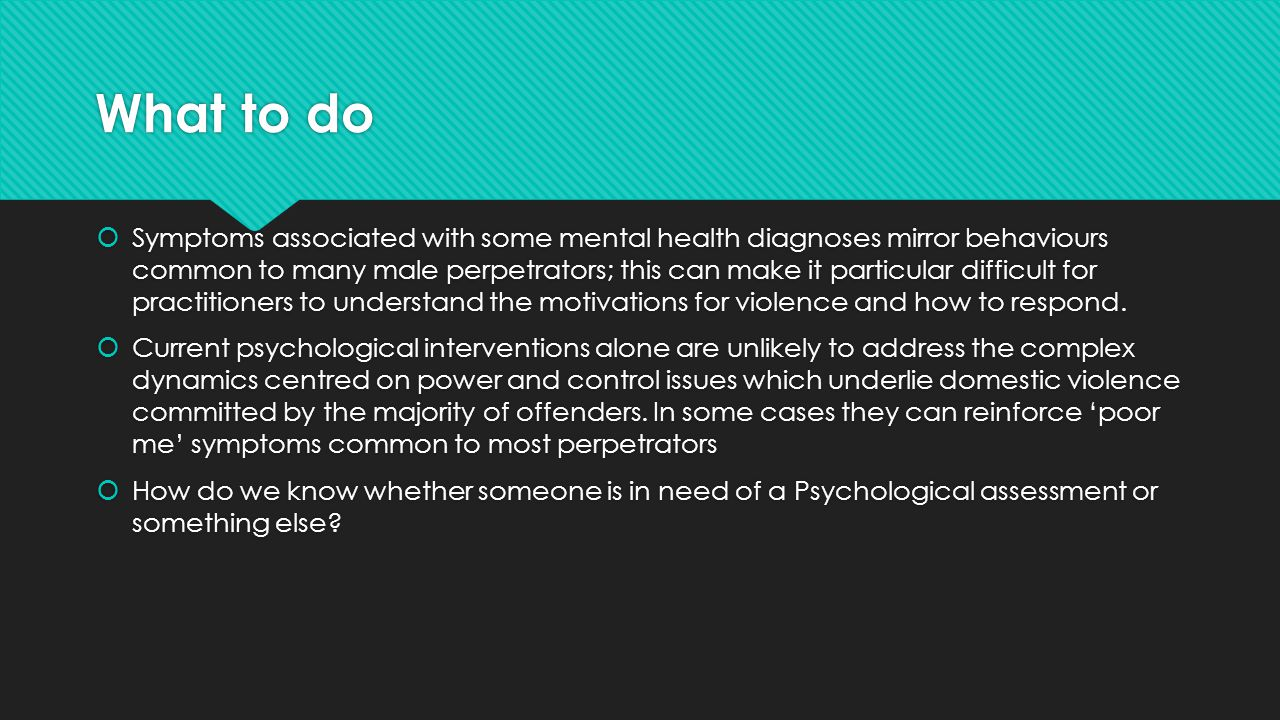 What to do  Symptoms associated with some mental health diagnoses mirror behaviours common to many male perpetrators; this can make it particular difficult for practitioners to understand the motivations for violence and how to respond.