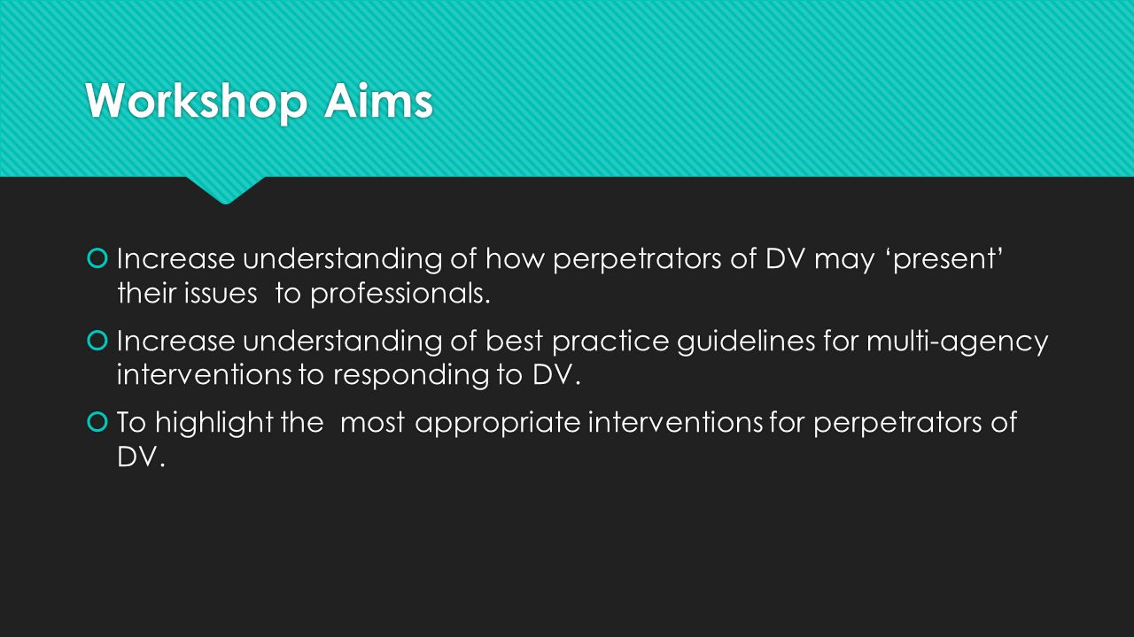 Workshop Aims  Increase understanding of how perpetrators of DV may 'present' their issues to professionals.