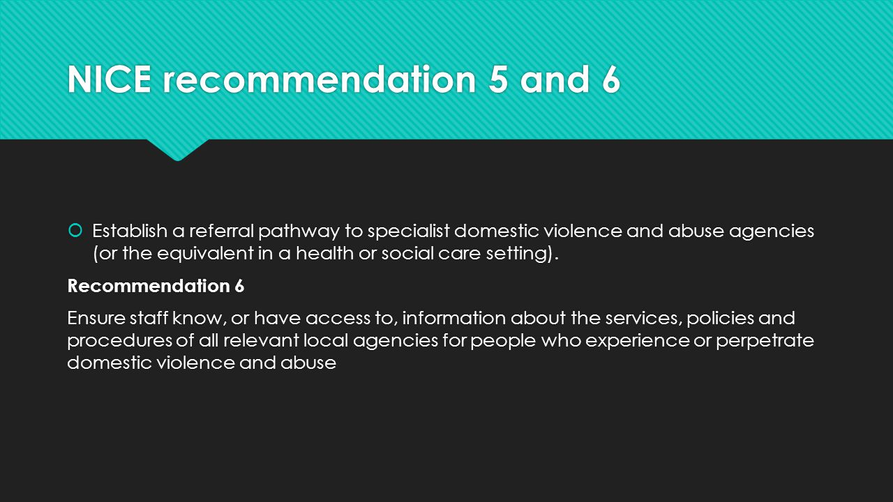 NICE recommendation 5 and 6  Establish a referral pathway to specialist domestic violence and abuse agencies (or the equivalent in a health or social care setting).
