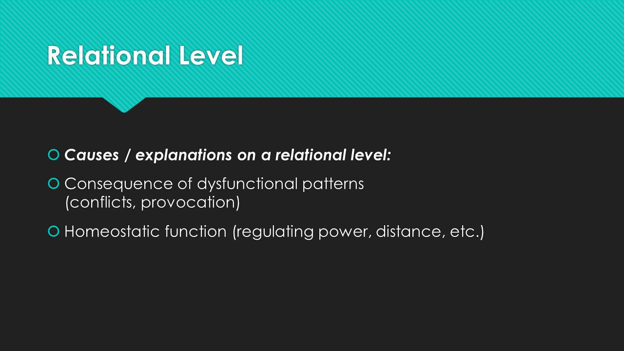 Relational Level  Causes / explanations on a relational level:  Consequence of dysfunctional patterns (conflicts, provocation)  Homeostatic function (regulating power, distance, etc.)  Causes / explanations on a relational level:  Consequence of dysfunctional patterns (conflicts, provocation)  Homeostatic function (regulating power, distance, etc.)