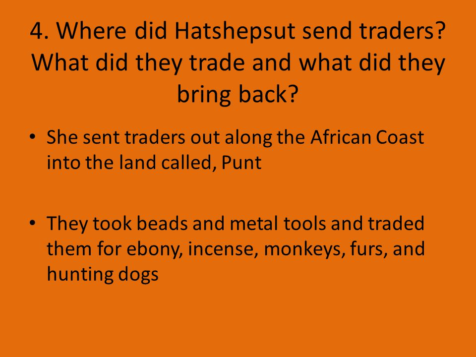 4. Where did Hatshepsut send traders. What did they trade and what did they bring back.