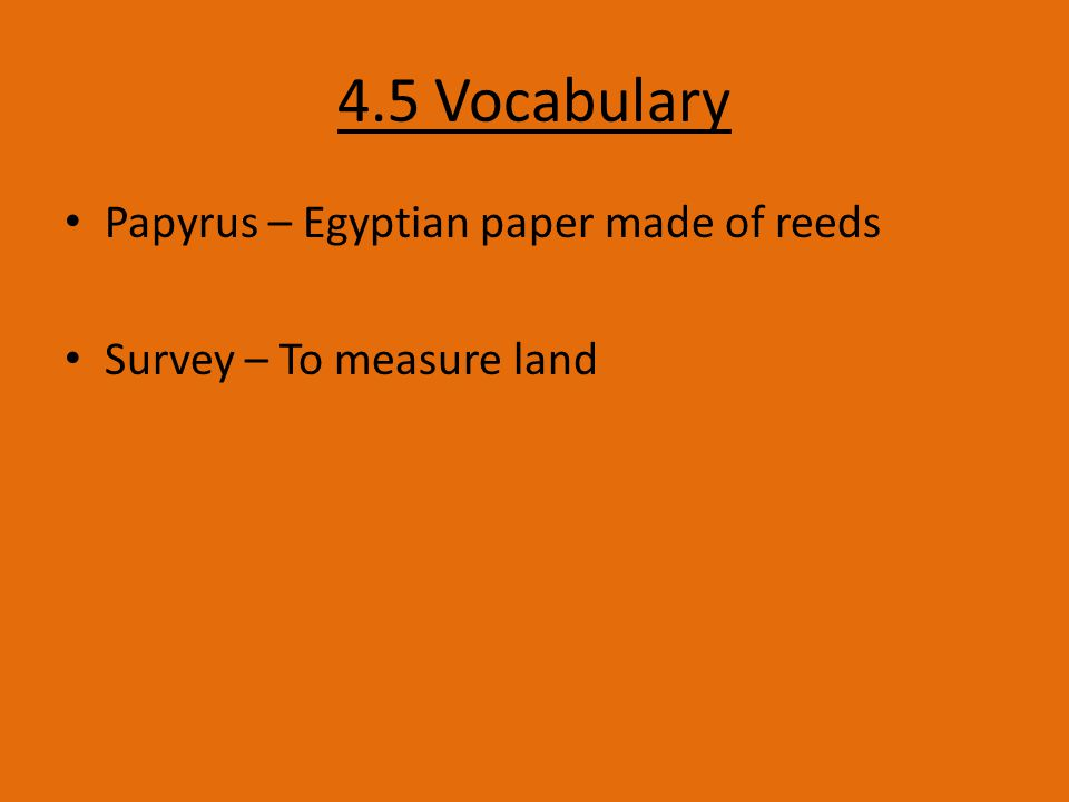 4.5 Vocabulary Papyrus – Egyptian paper made of reeds Survey – To measure land