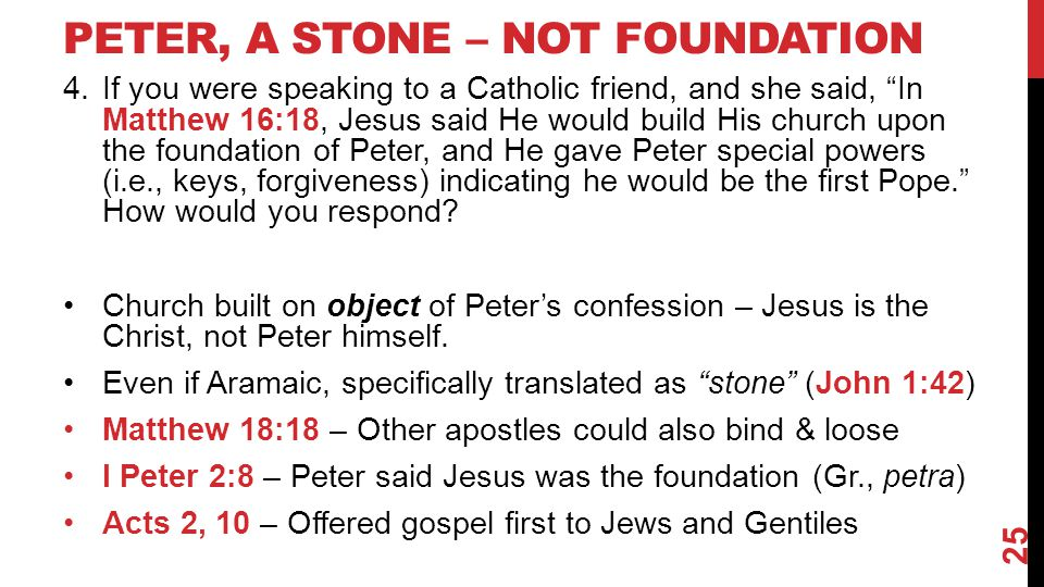 PETER, A STONE – NOT FOUNDATION 4.If you were speaking to a Catholic friend, and she said, In Matthew 16:18, Jesus said He would build His church upon the foundation of Peter, and He gave Peter special powers (i.e., keys, forgiveness) indicating he would be the first Pope. How would you respond.