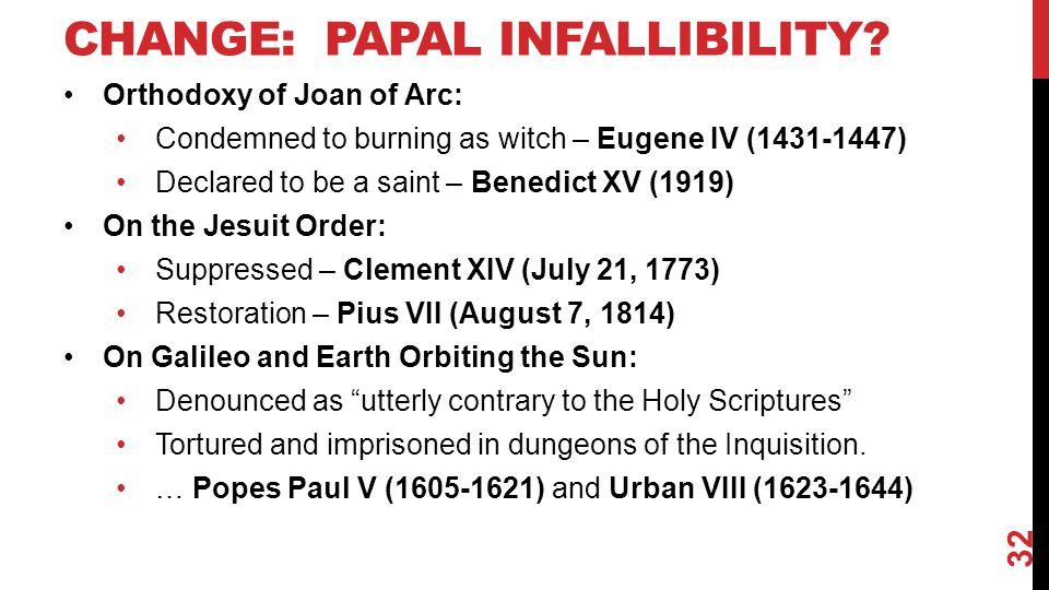 CHANGE: PAPAL INFALLIBILITY? Orthodoxy of Joan of Arc: Condemned to burning as witch – Eugene IV (1431-1447) Declared to be a saint – Benedict XV (191