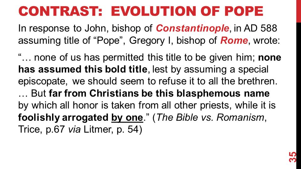 CONTRAST: EVOLUTION OF POPE In response to John, bishop of Constantinople, in AD 588 assuming title of Pope , Gregory I, bishop of Rome, wrote: … none of us has permitted this title to be given him; none has assumed this bold title, lest by assuming a special episcopate, we should seem to refuse it to all the brethren.