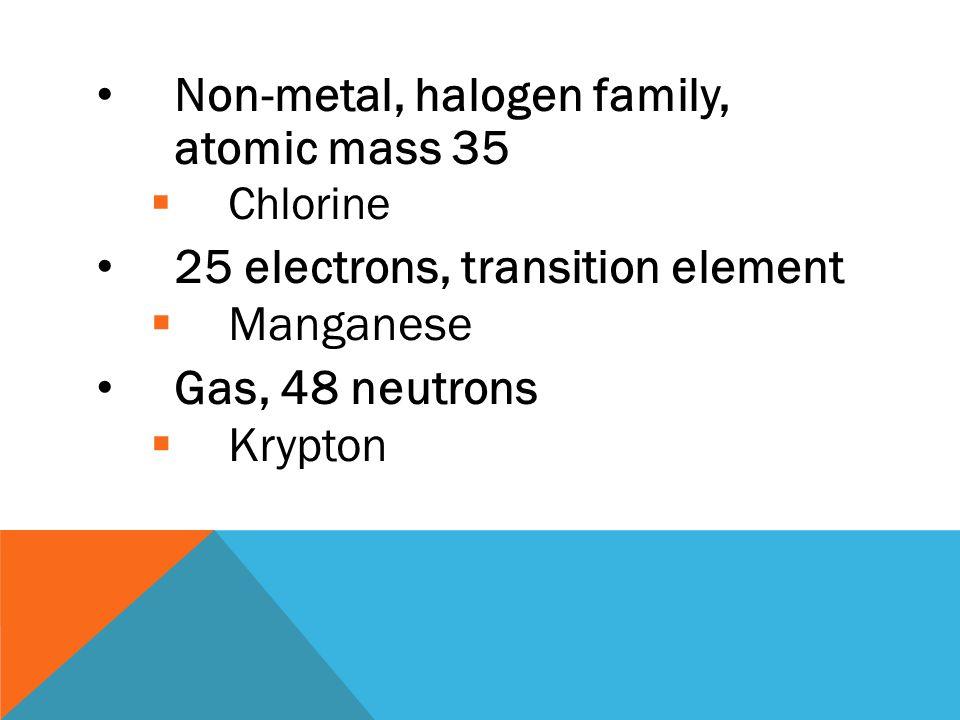 Period 2, atomic mass 11  Boron Nonmetallic, period 3, atomic mass 32  Sulfur 26 protons, period 4, transition element  Iron