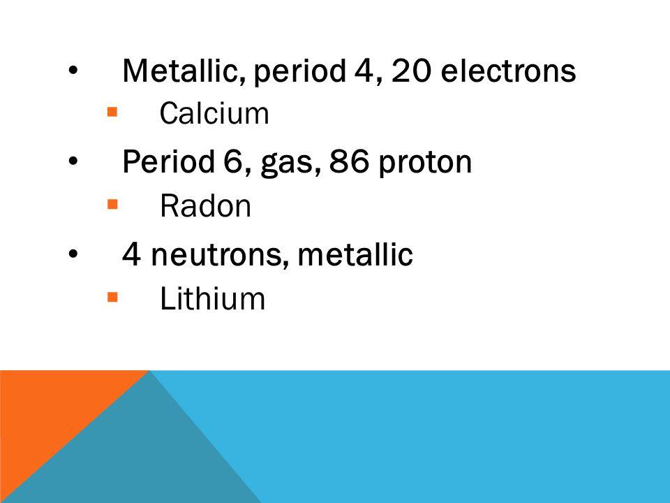 Period 4, metallic, 27 electrons  Cobalt Metallic, period 6, 56 protons  Barium Gas, atomic mass 16, 8 neutrons  Oxygen