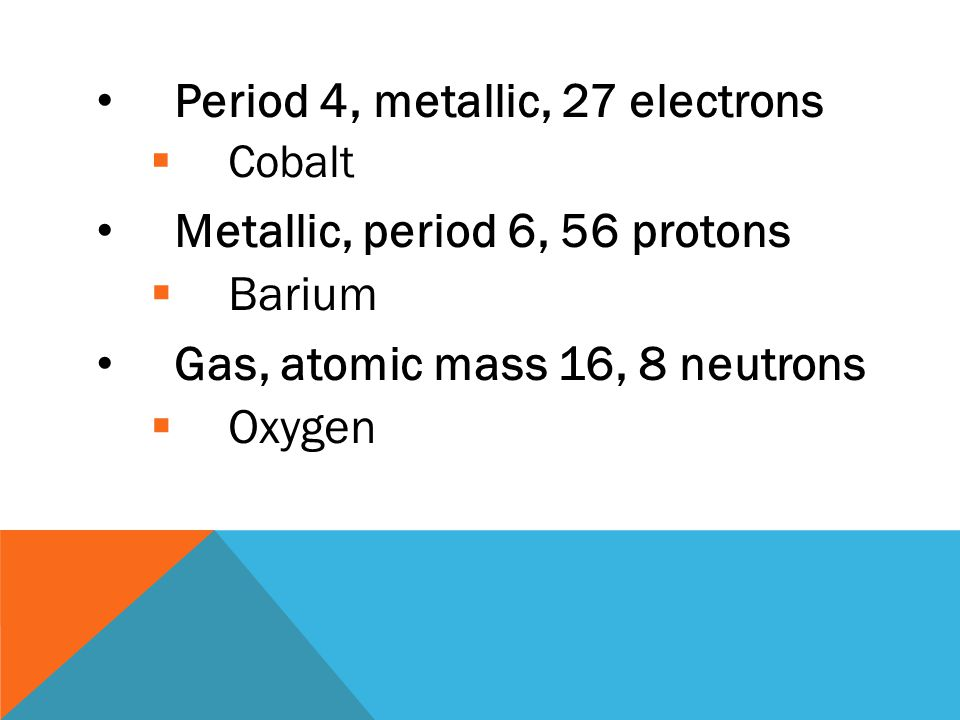 Mass less than 30, not neon, noble gas  Helium Period 5, metallic, 38 electrons  Strontium