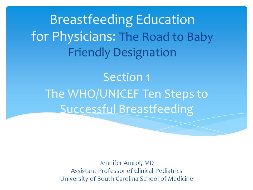 The WHO/UNICEF Ten Steps to Successful Breastfeeding Section 1 Jennifer Amrol, MD Assistant Professor of Clinical Pediatrics University of South Carolina School of Medicine