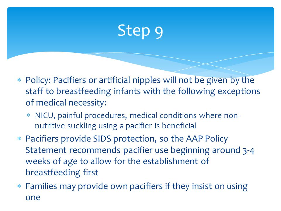  Policy: Pacifiers or artificial nipples will not be given by the staff to breastfeeding infants with the following exceptions of medical necessity:  NICU, painful procedures, medical conditions where non- nutritive suckling using a pacifier is beneficial  Pacifiers provide SIDS protection, so the AAP Policy Statement recommends pacifier use beginning around 3-4 weeks of age to allow for the establishment of breastfeeding first  Families may provide own pacifiers if they insist on using one Step 9