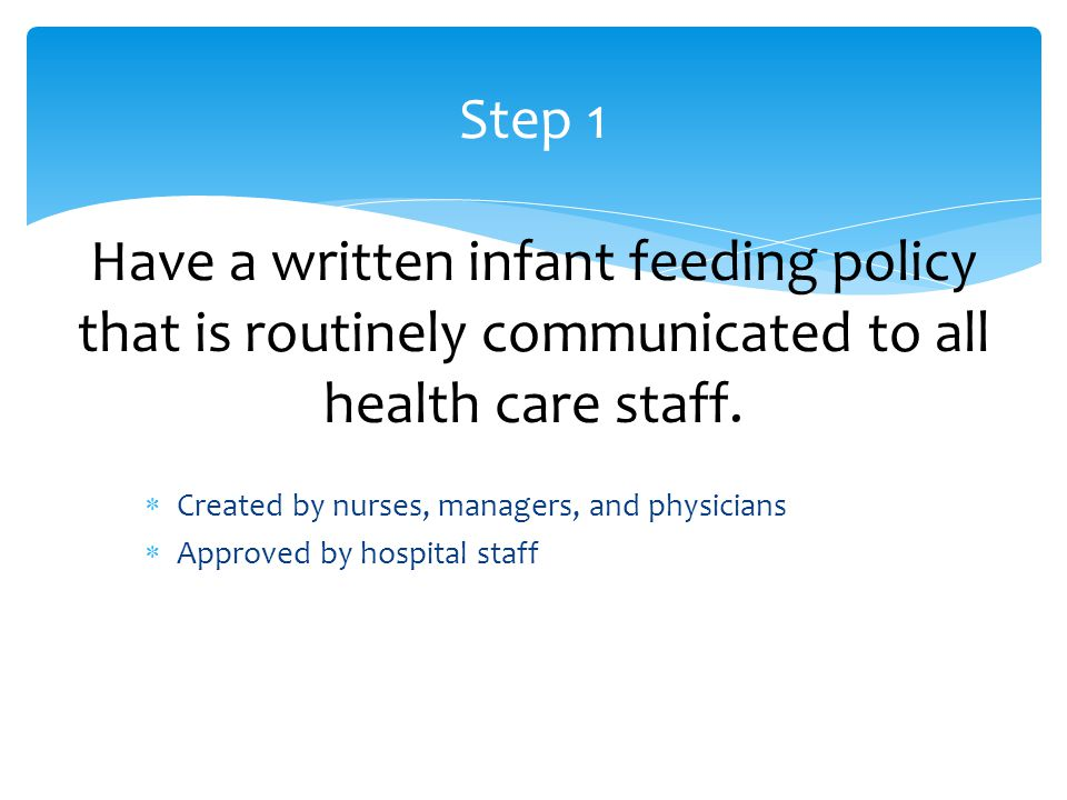  Created by nurses, managers, and physicians  Approved by hospital staff Step 1 Have a written infant feeding policy that is routinely communicated