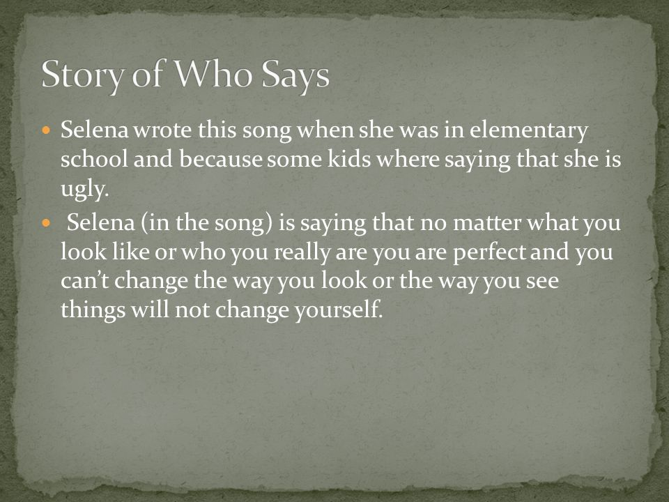 Selena wrote this song when she was in elementary school and because some kids where saying that she is ugly. Selena (in the song) is saying that no m