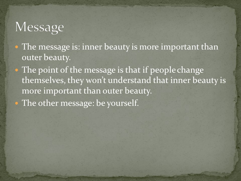 The message is: inner beauty is more important than outer beauty. The point of the message is that if people change themselves, they won't understand