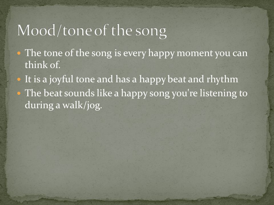 The tone of the song is every happy moment you can think of. It is a joyful tone and has a happy beat and rhythm The beat sounds like a happy song you