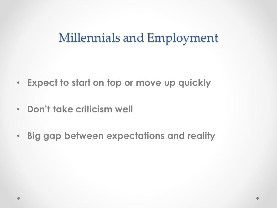 Millennials and Employment Expect to start on top or move up quickly Don't take criticism well Big gap between expectations and reality