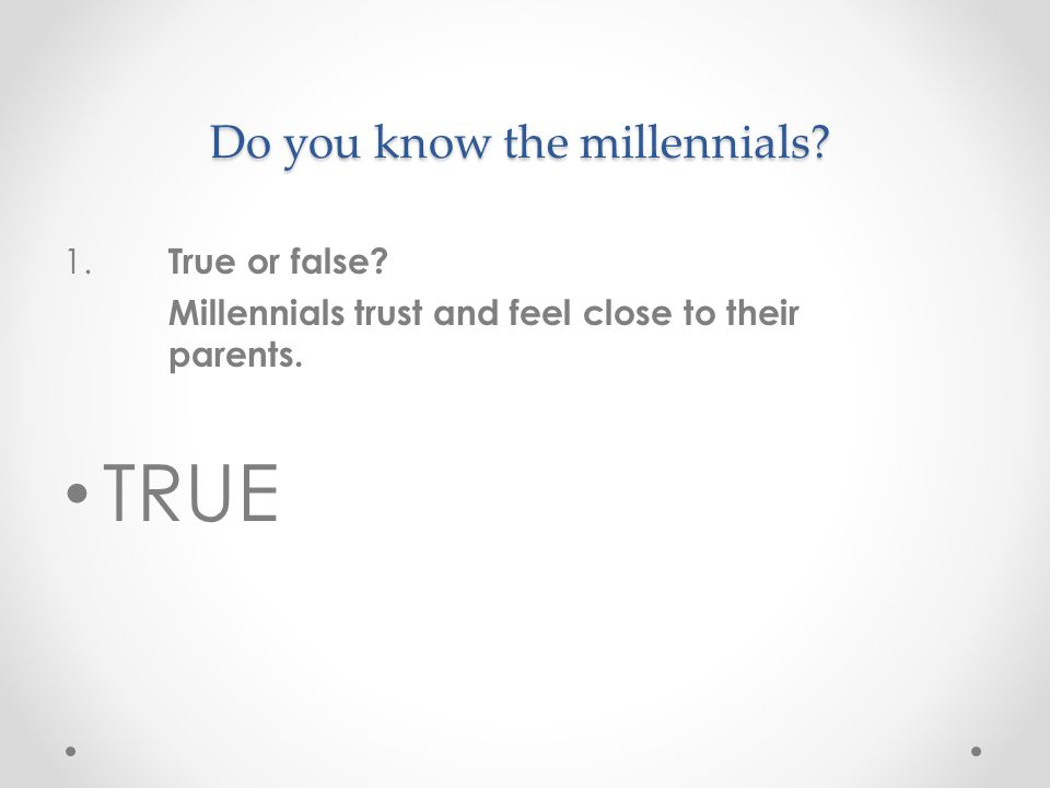 Do you know the millennials. 1. True or false. Millennials trust and feel close to their parents.