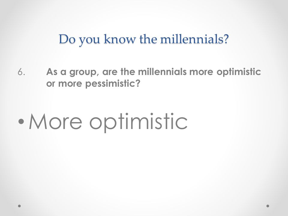 Do you know the millennials. 6.